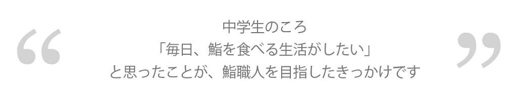鮨真_中学生のころ「毎日、鮨を食べる生活がしたい」と思ったことが、鮨職人を目指したきっかけです